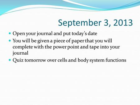 September 3, 2013 Open your journal and put today's date You will be given a piece of paper that you will complete with the power point and tape into your.