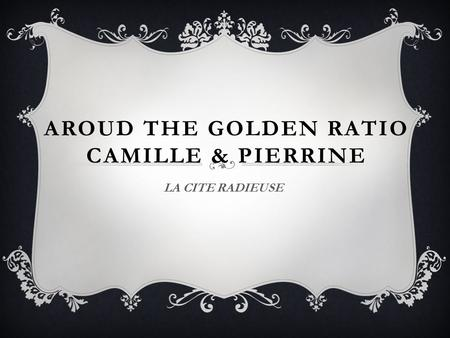 AROUD THE GOLDEN RATIO CAMILLE & PIERRINE LA CITE RADIEUSE.