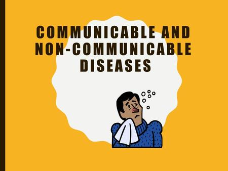 COMMUNICABLE AND NON-COMMUNICABLE DISEASES AFTER THIS LESSON YOU WILL BE ABLE TO: Compare and contrast between non-communicable and communicable diseases.