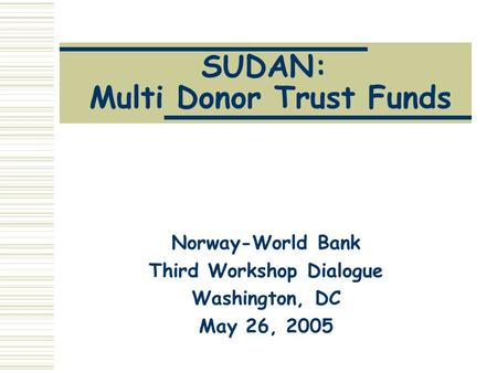 SUDAN: Multi Donor Trust Funds Norway-World Bank Third Workshop Dialogue Washington, DC May 26, 2005.