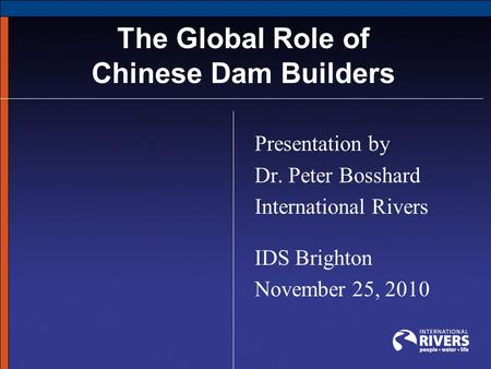 The Global Role of Chinese Dam Builders Presentation by Dr. Peter Bosshard International Rivers IDS Brighton November 25, 2010.