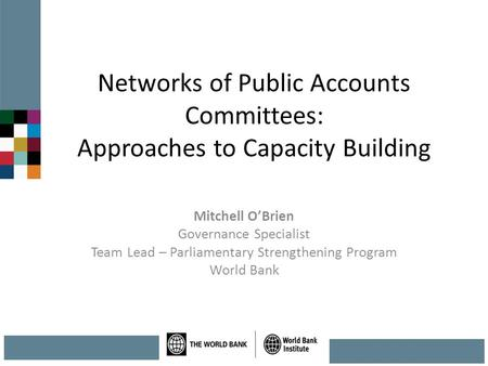 Networks of Public Accounts Committees: Approaches to Capacity Building Mitchell O'Brien Governance Specialist Team Lead – Parliamentary Strengthening.