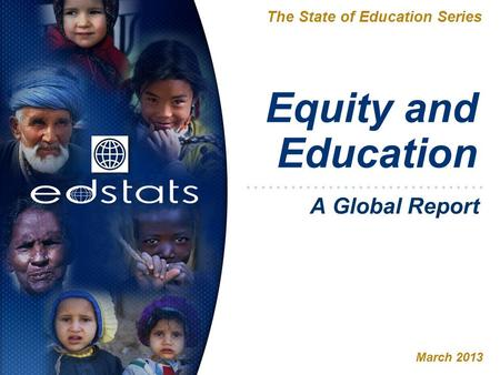 Equity and Education The State of Education Series March 2013 A Global Report.