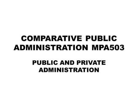 COMPARATIVE PUBLIC ADMINISTRATION MPA503 PUBLIC AND PRIVATE ADMINISTRATION.