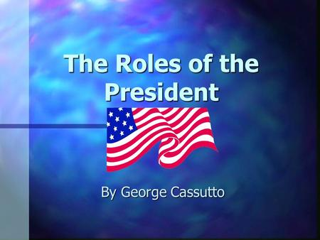 The Roles of the President By George Cassutto The President: Some Facts n Elected to a four-year term by the people who elect electors. n The Slate of.