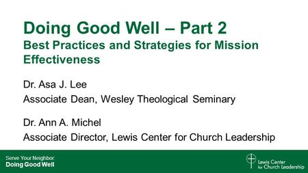 Serve Your Neighbor: Doing Good Well Doing Good Well – Part 2 Best Practices and Strategies for Mission Effectiveness Dr. Asa J. Lee Associate Dean, Wesley.