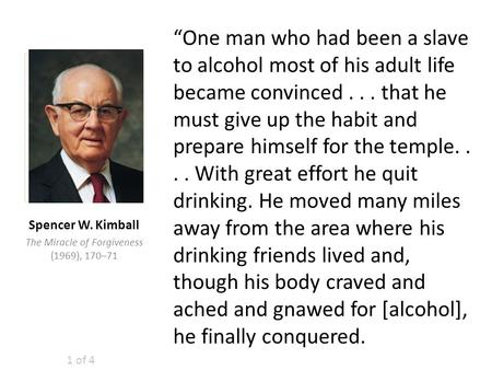 """One man who had been a slave to alcohol most of his adult life became convinced... that he must give up the habit and prepare himself for the temple...."