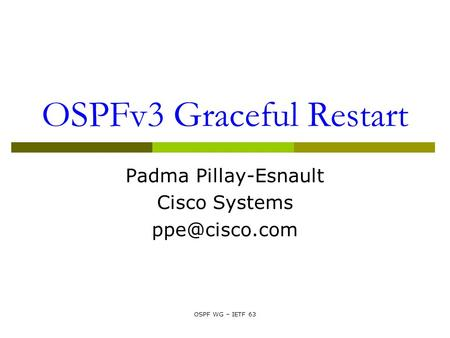 OSPF WG – IETF 63 OSPFv3 Graceful Restart Padma Pillay-Esnault Cisco Systems