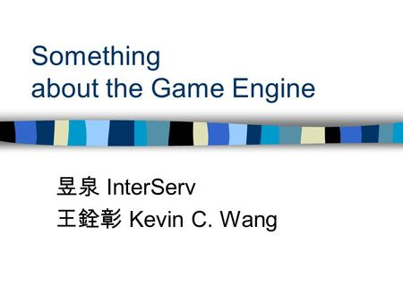Something about the Game Engine 昱泉 InterServ 王銓彰 Kevin C. Wang.