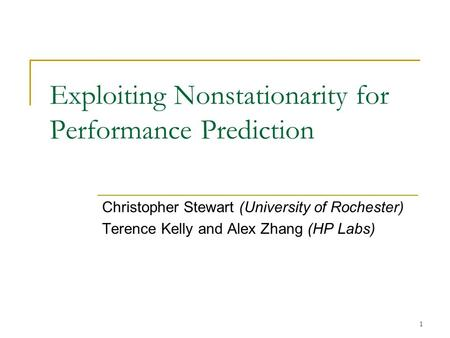 1 Exploiting Nonstationarity for Performance Prediction Christopher Stewart (University of Rochester) Terence Kelly and Alex Zhang (HP Labs)
