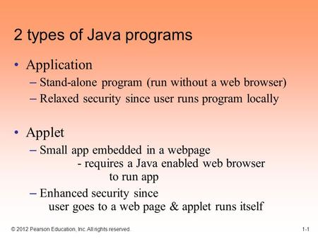 © 2012 Pearson Education, Inc. All rights reserved. 1-1 2 types of Java programs Application – Stand-alone program (run without a web browser) – Relaxed.