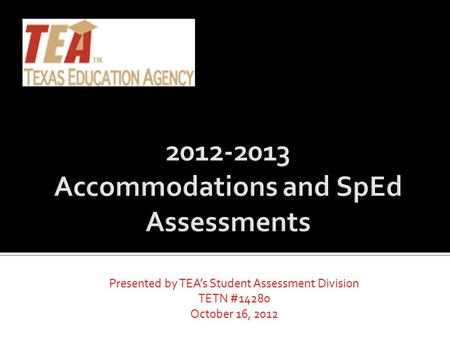 Presented by TEA's Student Assessment Division TETN #14280 October 16, 2012.