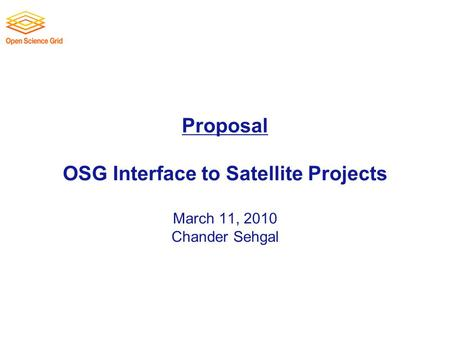 Proposal OSG Interface to Satellite Projects March 11, 2010 Chander Sehgal.