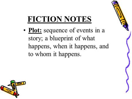 Plot: sequence of events in a story; a blueprint of what happens, when it happens, and to whom it happens. FICTION NOTES.