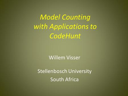 Model Counting with Applications to CodeHunt Willem Visser Stellenbosch University South Africa.