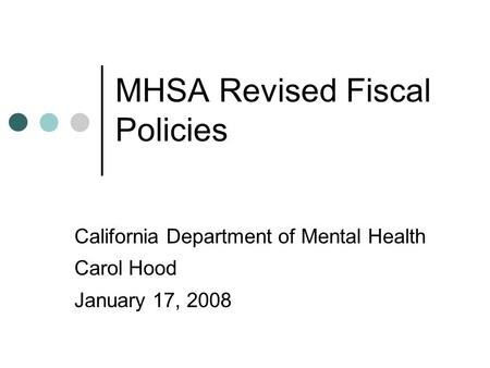 MHSA Revised Fiscal Policies California Department of Mental Health Carol Hood January 17, 2008.