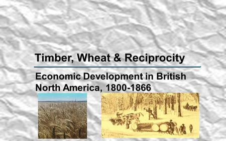 Timber, Wheat & Reciprocity Economic Development in British North America, 1800-1866.