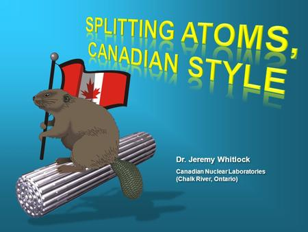 Dr. Jeremy Whitlock Canadian Nuclear Laboratories (Chalk River, Ontario) Canadian Nuclear Laboratories (Chalk River, Ontario)