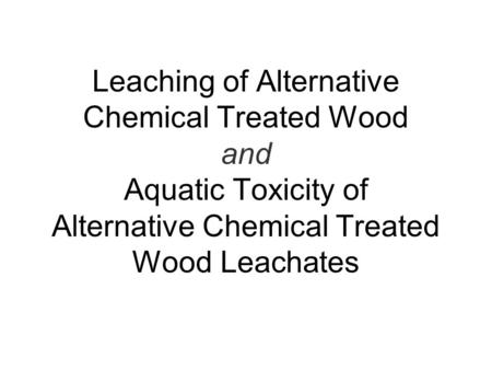 Leaching of Alternative Chemical Treated Wood and Aquatic Toxicity of Alternative Chemical Treated Wood Leachates.
