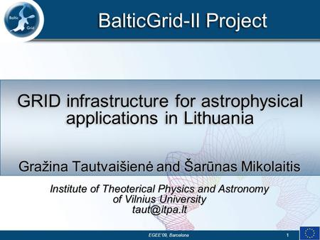 BalticGrid-II Project EGEE'09, Barcelona1 GRID infrastructure for astrophysical applications in Lithuania Gražina Tautvaišienė and Šarūnas Mikolaitis Institute.