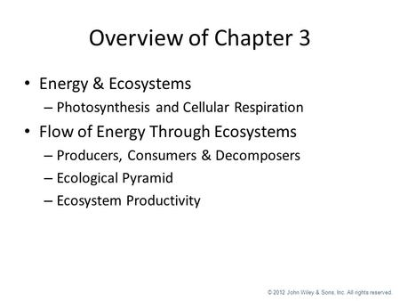 © 2012 John Wiley & Sons, Inc. All rights reserved. Overview of Chapter 3 Energy & Ecosystems – Photosynthesis and Cellular Respiration Flow of Energy.