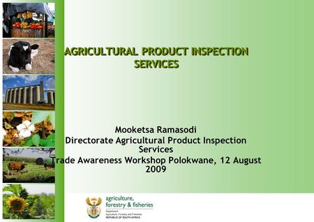 AGRICULTURAL PRODUCT INSPECTION SERVICES Mooketsa Ramasodi Directorate Agricultural Product Inspection Services Trade Awareness Workshop Polokwane, 12.