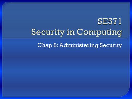 Chap 8: Administering Security.  Security is a combination Technical – covered in chap 1 Administrative Physical controls SE571 Security in Computing.