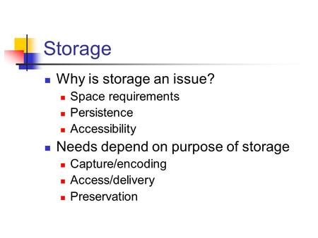 Storage Why is storage an issue? Space requirements Persistence Accessibility Needs depend on purpose of storage Capture/encoding Access/delivery Preservation.