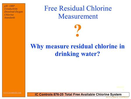 04/05/0 4 IC Controls 876-25 Total Free Available Chlorine System pH / ORP Conductivity Dissolved Oxygen Chlorine Standards www.iccontrols.com R1.0 © 2004.