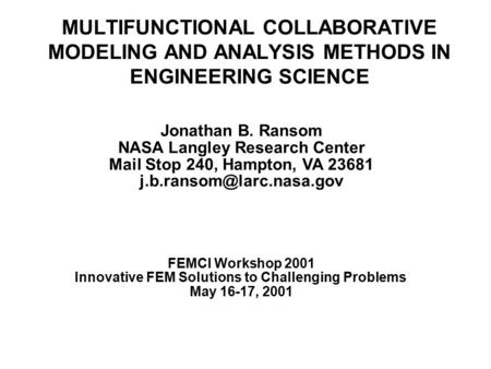 MULTIFUNCTIONAL COLLABORATIVE MODELING AND ANALYSIS METHODS IN ENGINEERING SCIENCE Jonathan B. Ransom NASA Langley Research Center Mail Stop 240, Hampton,