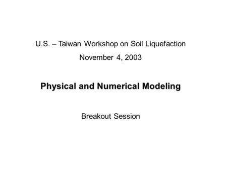U.S. – Taiwan Workshop on Soil Liquefaction November 4, 2003 Physical and Numerical Modeling Breakout Session.