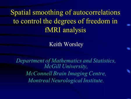 Spatial smoothing of autocorrelations to control the degrees of freedom in fMRI analysis Keith Worsley Department of Mathematics and Statistics, McGill.