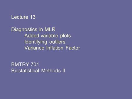 Lecture 13 Diagnostics in MLR Added variable plots Identifying outliers Variance Inflation Factor BMTRY 701 Biostatistical Methods II.