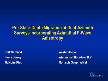 Pre-Stack Depth Migration of Dual-Azimuth Surveys Incorporating Azimuthal P-Wave Anisotropy Phil WhitfieldWesternGeco Fiona Dewey Wintershall Noordzee.