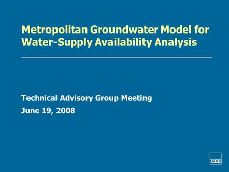 Metropolitan Groundwater Model for Water-Supply Availability Analysis Technical Advisory Group Meeting June 19, 2008.