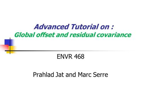 Advanced Tutorial on : Global offset and residual covariance ENVR 468 Prahlad Jat and Marc Serre.