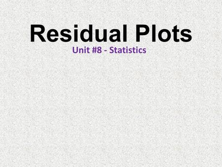 Residual Plots Unit #8 - Statistics. Residuals xyResidual (e) Finding Residuals From the graph xyResidual (e) 122.7-0.7 254.20.8 375.71.3 467.2-1.2 598.70.3.