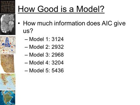 How Good is a Model? How much information does AIC give us? –Model 1: 3124 –Model 2: 2932 –Model 3: 2968 –Model 4: 3204 –Model 5: 5436.