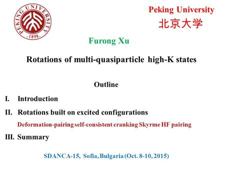 Furong Xu Rotations of multi-quasiparticle high-K states 北京大学 Peking University Outline I.Introduction II.Rotations built on excited configurations Deformation-pairing.