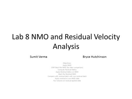 Lab 8 NMO and Residual Velocity Analysis Objectives: Apply NMO CMP Stack the NMO (for later comparison) Compute Residual Statics Apply Residual statics.