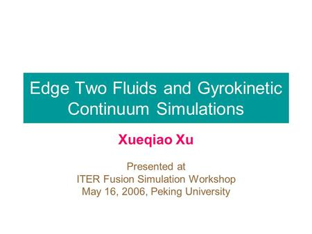 Edge Two Fluids and Gyrokinetic Continuum Simulations Xueqiao Xu Presented at ITER Fusion Simulation Workshop May 16, 2006, Peking University.