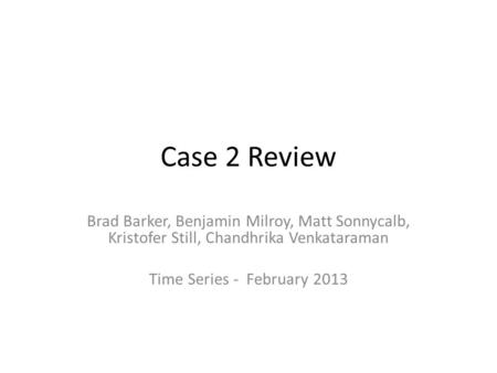 Case 2 Review Brad Barker, Benjamin Milroy, Matt Sonnycalb, Kristofer Still, Chandhrika Venkataraman Time Series - February 2013.