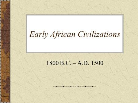 Early African Civilizations 1800 B.C. – A.D. 1500.