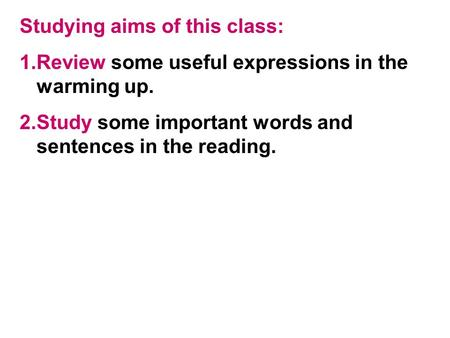 Studying aims of this class: 1.Review some useful expressions in the warming up. 2.Study some important words and sentences in the reading.