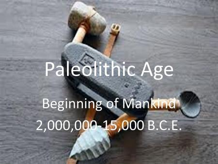Paleolithic Age Beginning of Mankind 2,000,000-15,000 B.C.E.