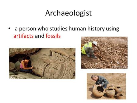 Archaeologist a person who studies human history using artifacts and fossils.