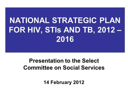 NATIONAL STRATEGIC PLAN FOR HIV, STIs AND TB, 2012 – 2016 Presentation to the Select Committee on Social Services 14 February 2012.