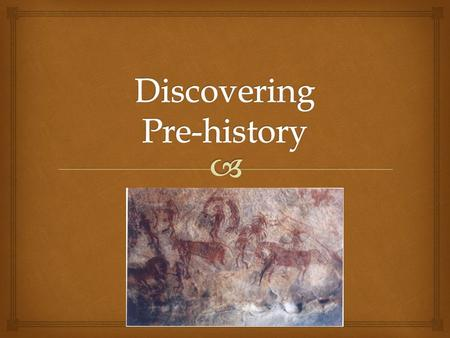   Prehistory- period before writing was invented. Define Pre-History.