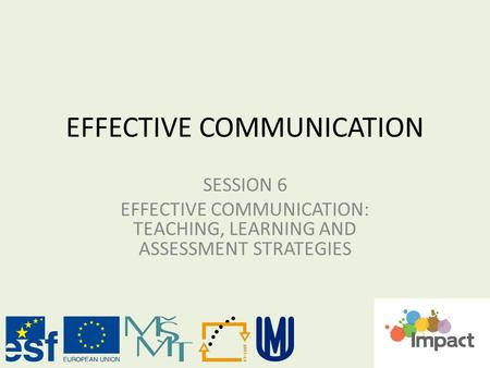 EFFECTIVE COMMUNICATION SESSION 6 EFFECTIVE COMMUNICATION: TEACHING, LEARNING AND ASSESSMENT STRATEGIES.