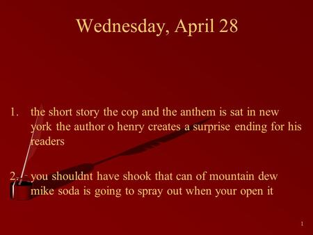 1 Wednesday, April 28 1.the short story the cop and the anthem is sat in new york the author o henry creates a surprise ending for his readers 2.you shouldnt.